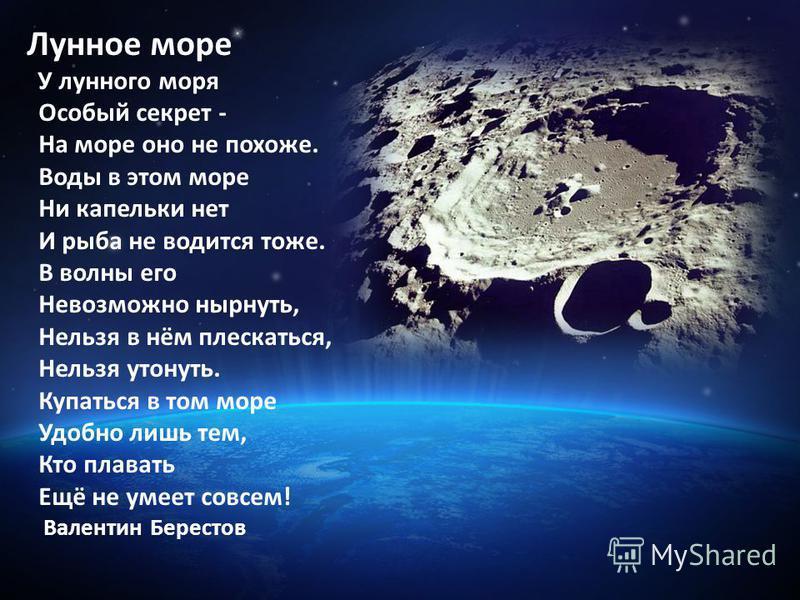 Лунное море У лунного моря Особый секрет - На море оно не похоже. Воды в этом море Ни капельки нет И рыба не водится тоже. В волны его Невозможно нырнуть, Нельзя в нём плескаться, Нельзя утонуть. Купаться в том море Удобно лишь тем, Кто плавать Ещё н
