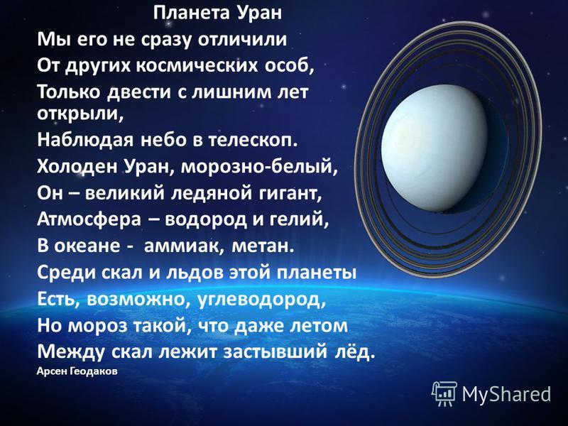 Планета Уран Мы его не сразу отличили От других космических особ, Только двести с лишним лет открыли, Наблюдая небо в телескоп. Холоден Уран, морозно-белый, Он – великий ледяной гигант, Атмосфера – водород и гелий, В океане - аммиак, метан. Среди ска