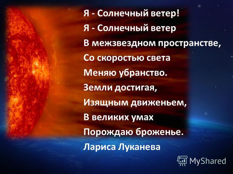 Я - Солнечный ветер! Я - Солнечный ветер В межзвездном пространстве, Со скоростью света Меняю убранство. Земли достигая, Изящным движеньем, В великих умах Порождаю броженье. Лариса Луканева