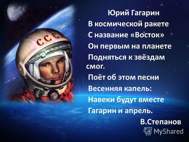 Юрий Гагарин В космической ракете С название «Восток» Он первым на планете Подняться к звёздам смог. Поёт об этом песни Весенняя капель: Навеки будут вместе Гагарин и апрель. В.Степанов