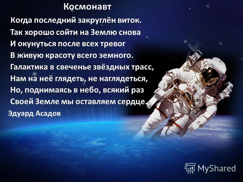 Космонавт Когда последний закруглён виток. Так хорошо сойти на Землю снова И окунуться после всех тревог В живую красоту всего земного. Галактика в свеченье звёздных трасс, Нам на неё глядеть, не наглядеться, Но, поднимаясь в небо, всякий раз Своей З