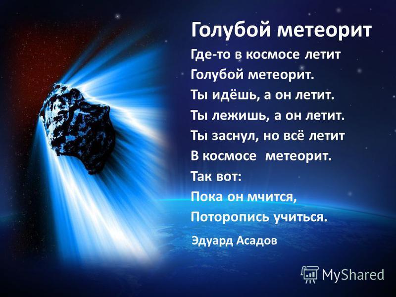 Голубой метеорит Где-то в космосе летит Голубой метеорит. Ты идёшь, а он летит. Ты лежишь, а он летит. Ты заснул, но всё летит В космосе метеорит. Так вот: Пока он мчится, Поторопись учиться. Эдуард Асадов