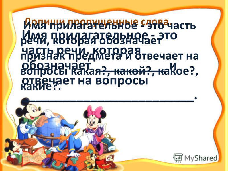 Допиши пропущенные слова. Имя прилагательное - это часть речи, которая обозначает __________ и отвечает на вопросы _________________________. Имя прилагательное - это часть речи, которая обозначает признак предмета и отвечает на вопросы какая?, какой