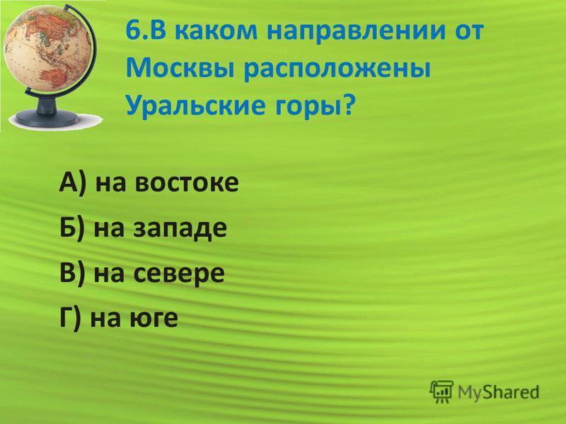 6. В каком направлении от Москвы расположены Уральские горы? А) на востоке Б) на западе В) на севере Г) на юге