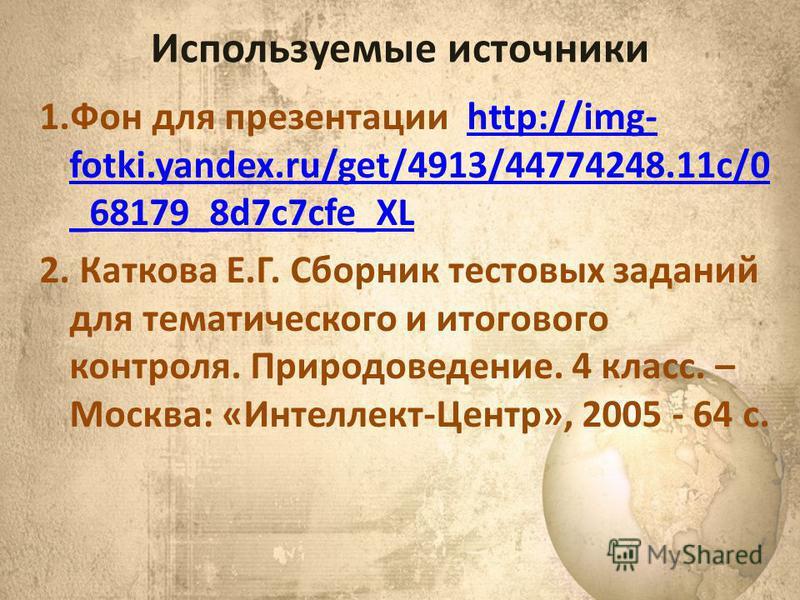 Используемые источники 1. Фон для презентации http://img- fotki.yandex.ru/get/4913/44774248.11c/0 _68179_8d7c7cfe_XLhttp://img- fotki.yandex.ru/get/4913/44774248.11c/0 _68179_8d7c7cfe_XL 2. Каткова Е.Г. Сборник тестовых заданий для тематического и ит