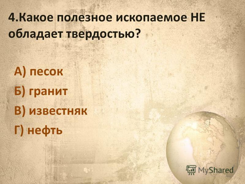 4. Какое полезное ископаемое НЕ обладает твердостью? А) песок Б) гранит В) известняк Г) нефть