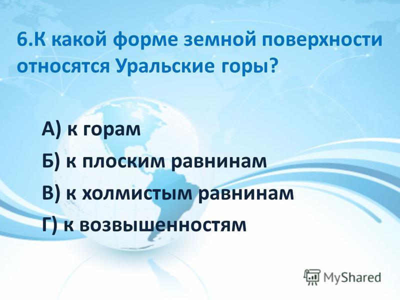 6. К какой форме земной поверхности относятся Уральские горы? А) к горам Б) к плоским равнинам В) к холмистым равнинам Г) к возвышенностям