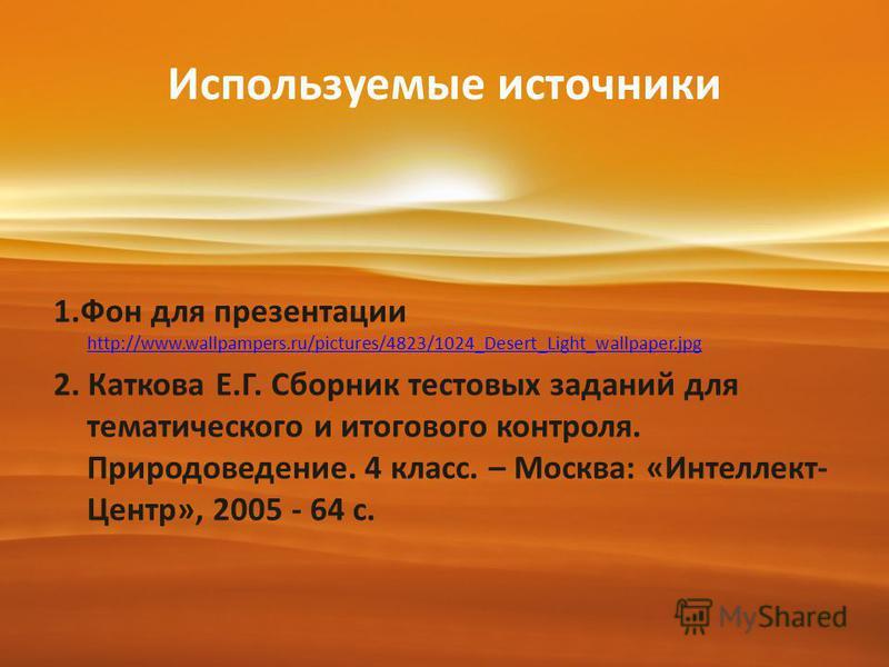 Используемые источники 1. Фон для презентации http://www.wallpampers.ru/pictures/4823/1024_Desert_Light_wallpaper.jpg http://www.wallpampers.ru/pictures/4823/1024_Desert_Light_wallpaper.jpg 2. Каткова Е.Г. Сборник тестовых заданий для тематического и