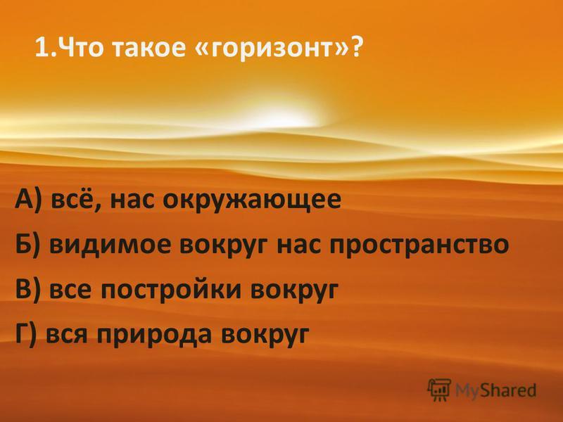 1. Что такое «горизонт»? А) всё, нас окружающее Б) видимое вокруг нас пространство В) все постройки вокруг Г) вся природа вокруг