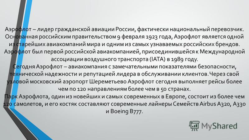 Аэрофлот – лидер гражданской авиации России, фактически национальный перевозчик. Основанная российским правительством 9 февраля 1923 года, Аэрофлот является одной из старейших авиакомпаний мира и одним из самых узнаваемых российских брендов. Аэрофлот
