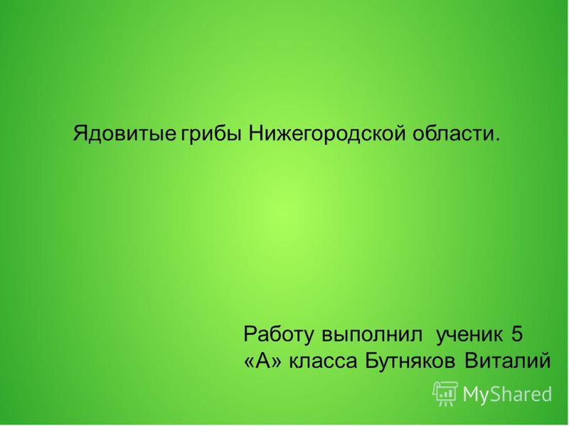 Ядовитые грибы Нижегородской области. Работу выполнил ученик 5 «А» класса Бутняков Виталий