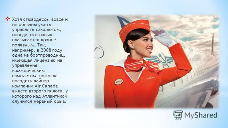 Хотя стюардессы вовсе и не обязаны уметь управлять самолетом, иногда этот навык оказывается крайне полезным. Так, например, в 2008 году одна из бортпроводниц, имеющая лицензию на управление коммерческим самолетом, помогла посадить лайнер компании Air