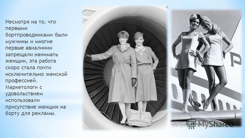 Несмотря на то, что первыми бортпроводниками были мужчины и многие первые авиалинии запрещали нанимать женщин, эта работа скоро стала почти исключительно женской профессией. Маркетологи с удовольствием использовали присутствие женщин на борту для рек