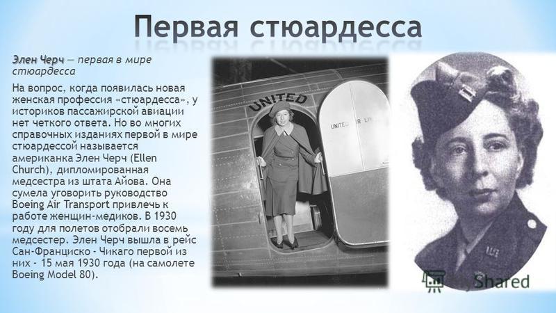 Элен Черч Элен Черч первая в мире стюардесса На вопрос, когда появилась новая женская профессия «стюардесса», у историков пассажирской авиации нет четкого ответа. Но во многих справочных изданиях первой в мире стюардессой называется американка Элен Ч