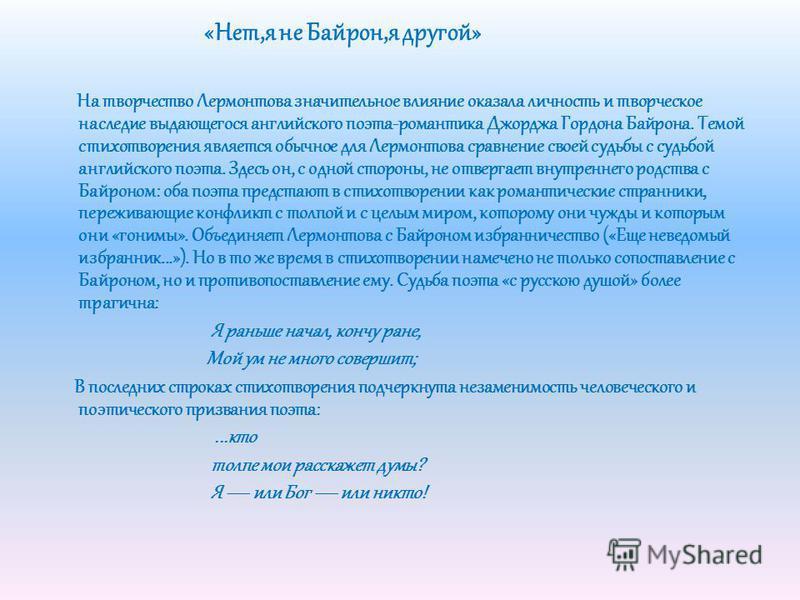 «Нет,я не Байрон,я другой» На творчество Лермонтова значительное влияние оказала личность и творческое наследие выдающегося английского поэта-романтика Джорджа Гордона Байрона. Темой стихотворения является обычное для Лермонтова сравнение своей судьб