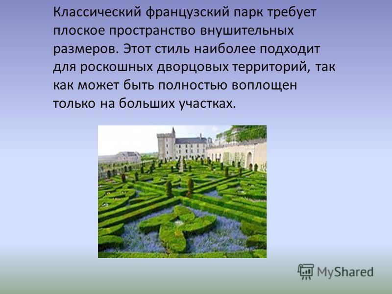 Классический французский парк требует плоское пространство внушительных размеров. Этот стиль наиболее подходит для роскошных дворцовых территорий, так как может быть полностью воплощен только на больших участках.