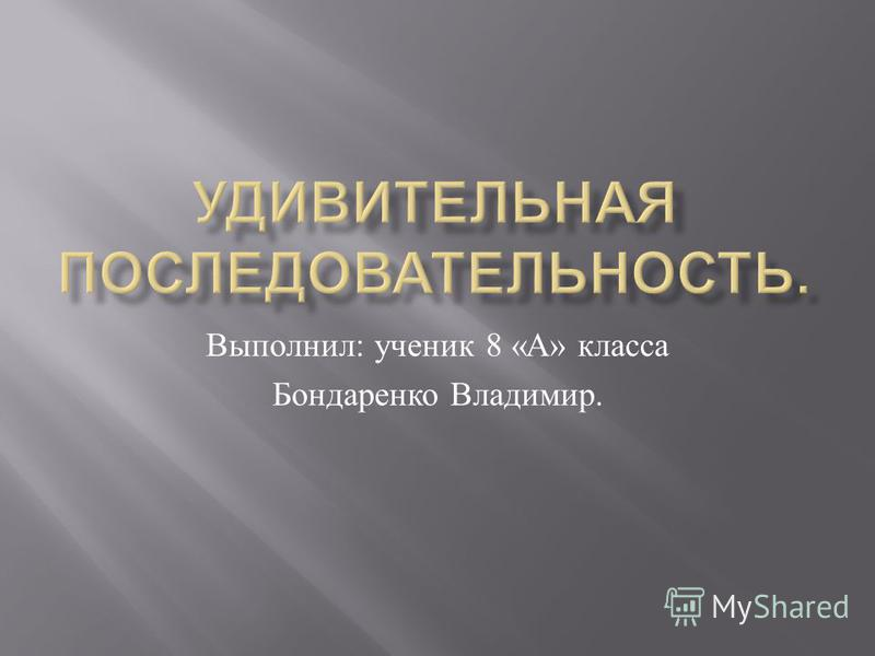 Выполнил : ученик 8 « А » класса Бондаренко Владимир.