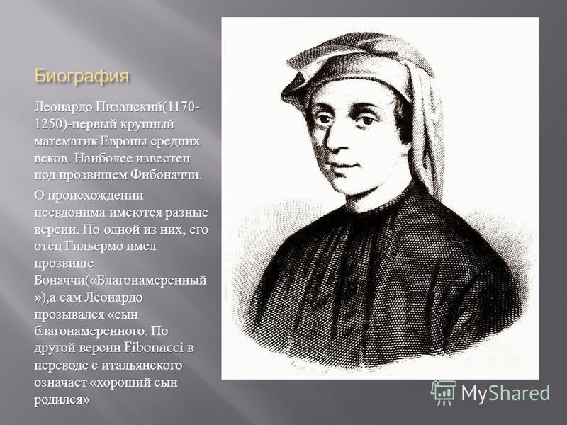 Биография Леонардо Пизанский (1170- 1250)- первый крупный математик Европы средних веков. Наиболее известен под прозвищем Фибоначчи. О происхождении псевдонима имеются разные версии. По одной из них, его отец Гильермо имел прозвище Боначчи (« Благона