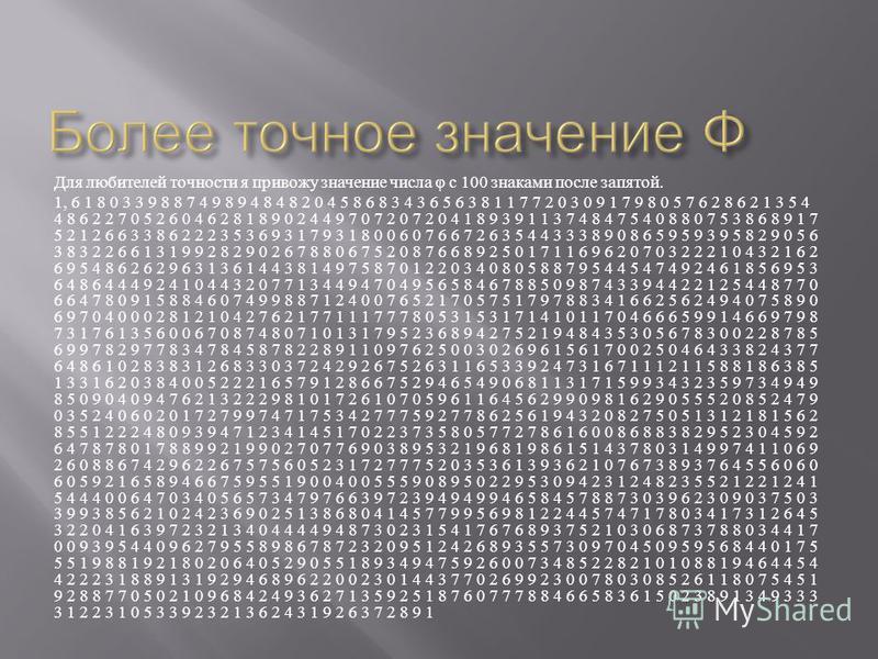 Для любителей точности я привожу значение числа φ с 100 знаками после запятой. 1, 6 1 8 0 3 3 9 8 8 7 4 9 8 9 4 8 4 8 2 0 4 5 8 6 8 3 4 3 6 5 6 3 8 1 1 7 7 2 0 3 0 9 1 7 9 8 0 5 7 6 2 8 6 2 1 3 5 4 4 8 6 2 2 7 0 5 2 6 0 4 6 2 8 1 8 9 0 2 4 4 9 7 0 7