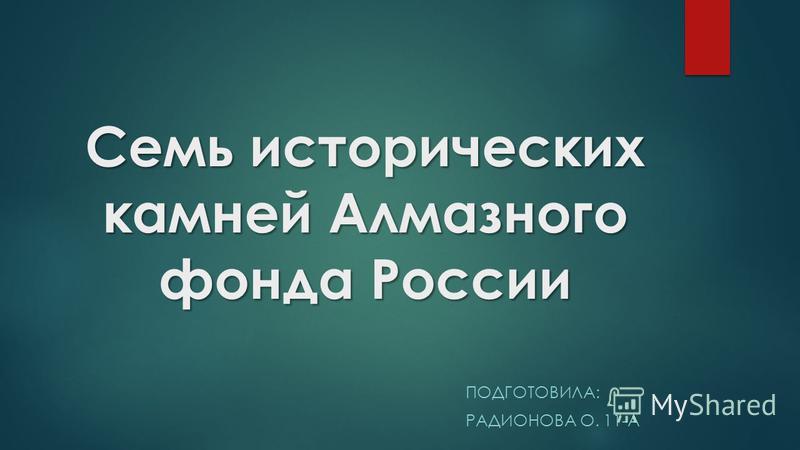 Семь исторических камней Алмазного фонда России ПОДГОТОВИЛА: РАДИОНОВА О. 11-А