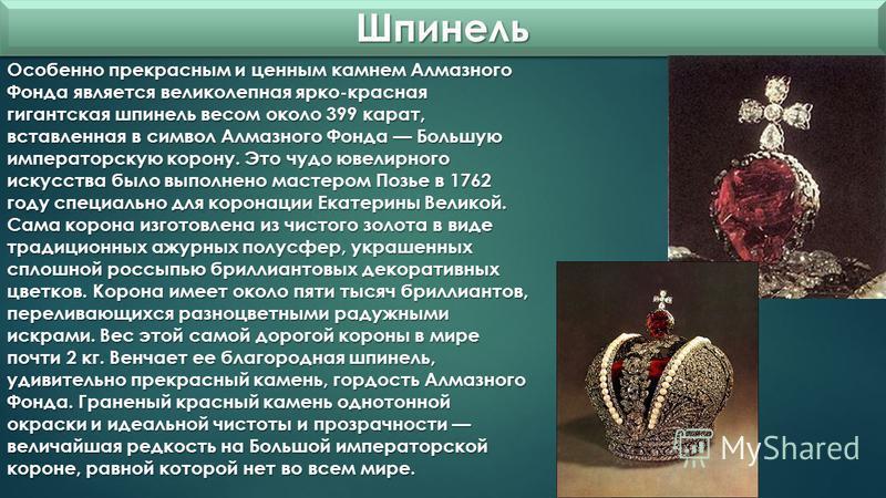 Шпинель Шпинель Особенно прекрасным и ценным камнем Алмазного Фонда является великолепная ярко-красная гигантская шпинель весом около 399 карат, вставленная в символ Алмазного Фонда Большую императорскую корону. Это чудо ювелирного искусства было вып