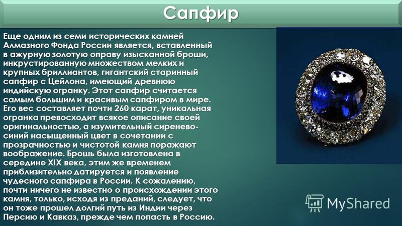 Сапфир Сапфир Еще одним из семи исторических камней Алмазного Фонда России является, вставленный в ажурную золотую оправу изысканной броши, инкрустированную множеством мелких и крупных бриллиантов, гигантский старинный сапфир с Цейлона, имеющий древн