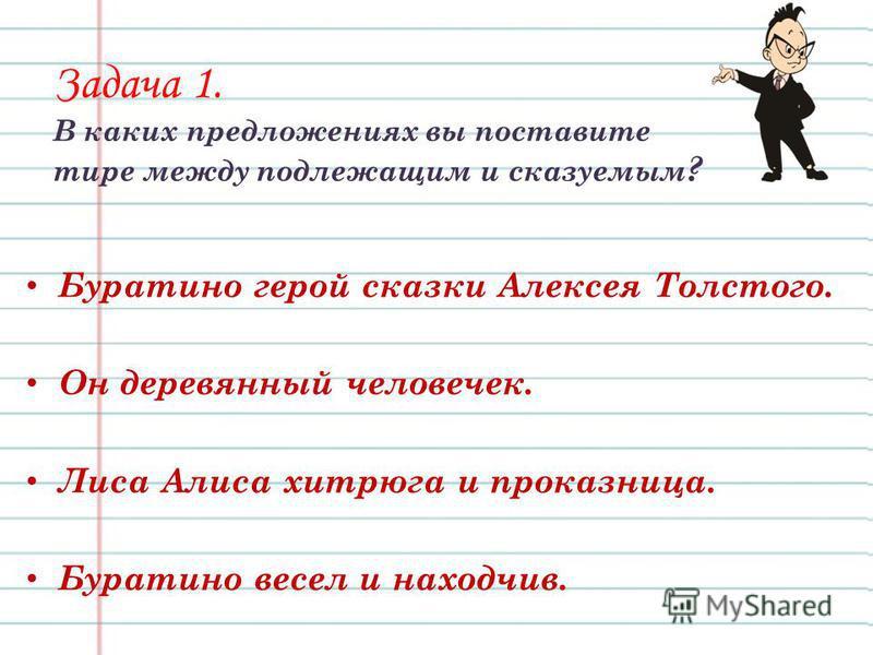 Задача 1. В каких предложениях вы поставите тире между подлежащим и сказуемым ? Буратино герой сказки Алексея Толстого. Он деревянюный человечек. Лиса Алиса хитрюга и проказница. Буратино весел и находчив.