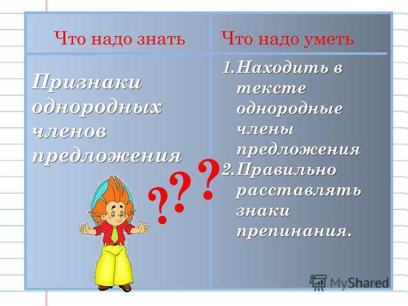 Что надо знать Что надо уметь Признаки однородных членов предложения 1. Находить в тексте однородные члены предложения 2. Правильно расставлять знаки препинания. ? ? ?