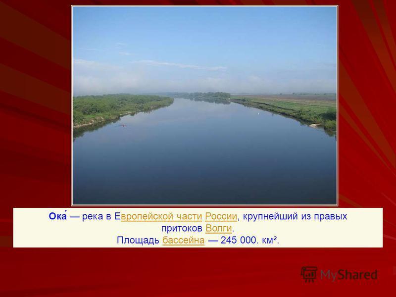 Ока́ река в Еевропейской части России, крупнейший из правых притоков Волги.европейской части РоссииВолги Площадь бассейна 245 000. км².бассейна