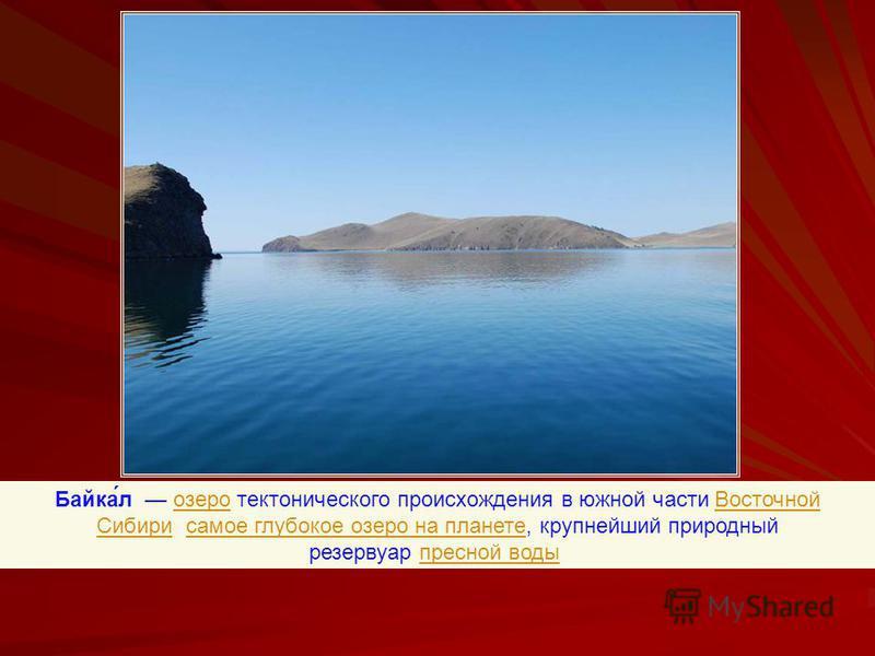 Байка́л озеро тектонического происхождения в южной части Восточной Сибири, самое глубокое озеро на планете, крупнейший природный резервуар пресной воды.озеро Восточной Сибирисамое глубокое озеро на планете пресной воды