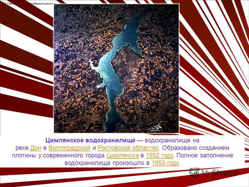 Цимлянское водохранилище водохранилище на реке Дон в Волгоградской и Ростовской областях. Образовано созданием плотины у современного города Цимлянска в 1952 году. Полное заполнение водохранилища произошло в 1953 году.Дон ВолгоградскойРостовской обла