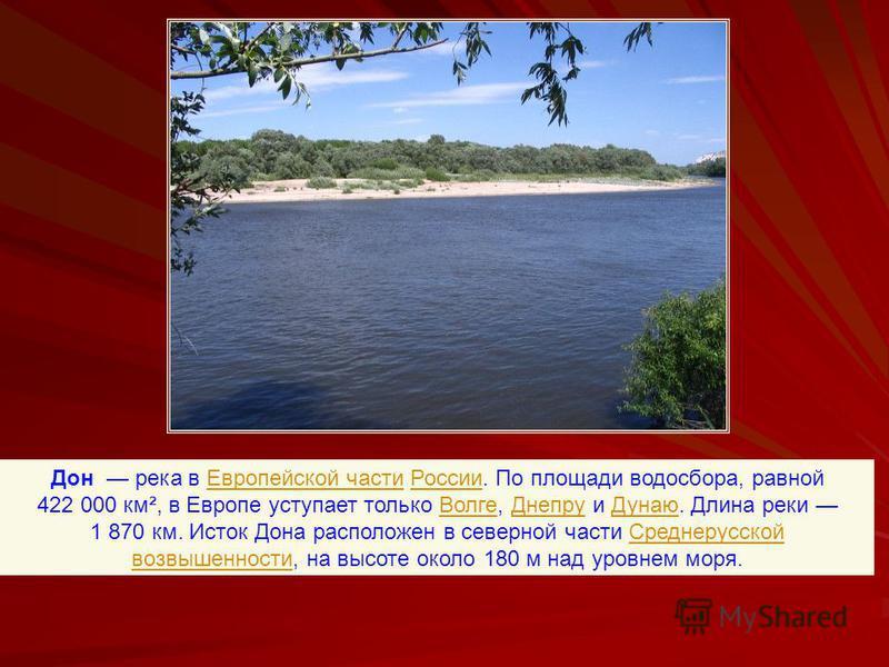 Дон река в Еевропейской части России. По площади водосбора, равной 422 000 км², в Европе уступает только Волге, Днепру и Дунаю. Длина реки 1 870 км. Исток Дона расположен в северной части Среднерусской возвышенности, на высоте около 180 м над уровнем
