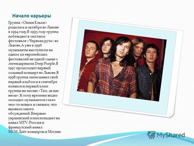 Начало карьеры Группа «Океан Ельзи» родилась в октябре во Львове в 1994 году.В 1995 году группа побеждает в местном фестивале «Червона рута» во Львове.А уже в 1996 музыканты выступили на одном из европейских фестивалей на одной сцене с легендарными D