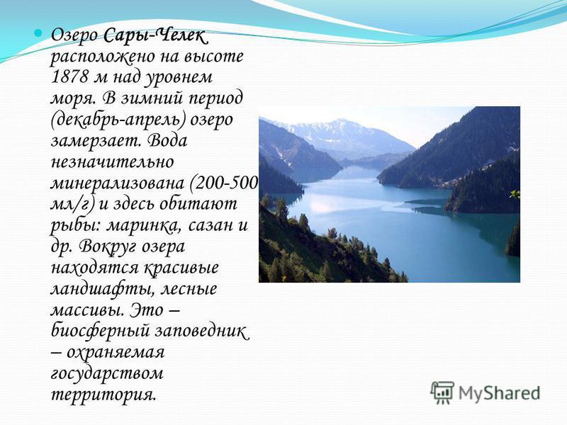 Озеро Сары-Челек расположено на высоте 1878 м над уровнем моря. В зимний период (декабрь-апрель) озеро замерзает. Вода незначительно минерализована (200-500 мл/г) и здесь обитают рыбы: маринка, сазан и др. Вокруг озера находятся красивые ландшафты, л