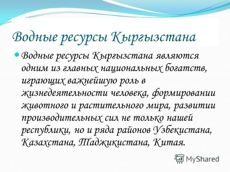 Водные ресурсы Кыргызстана Водные ресурсы Кыргызстана являются одним из главных национальных богатств, играющих важнейшую роль в жизнедеятельности человека, формировании животного и растительного мира, развитии производительных сил не только нашей ре