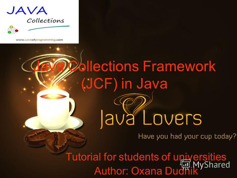 Java Collections Framework (JCF) in Java Tutorial for students of universities Author: Oxana Dudnik