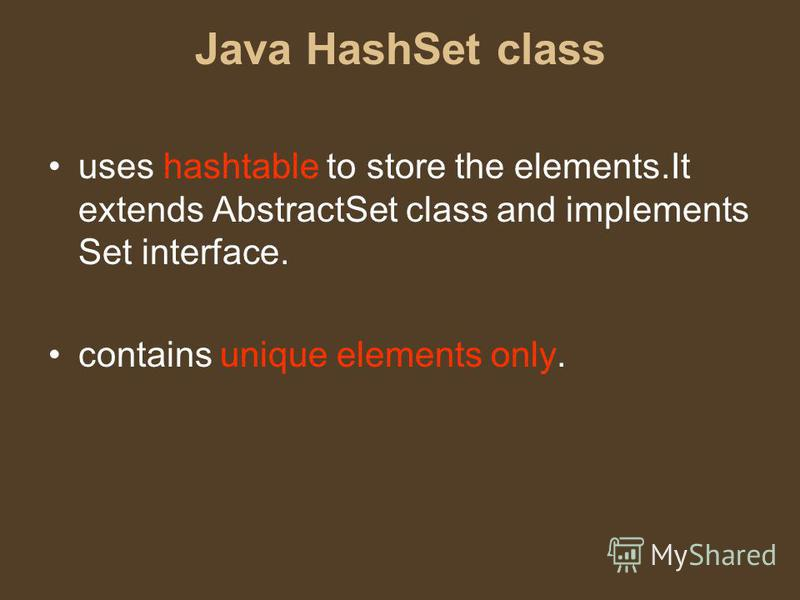 Java HashSet class uses hashtable to store the elements.It extends AbstractSet class and implements Set interface. contains unique elements only.