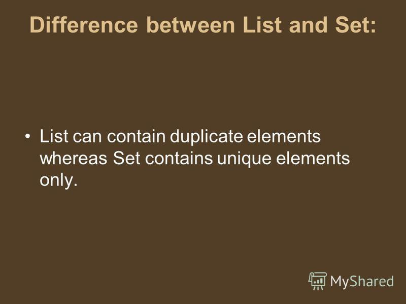 Difference between List and Set: List can contain duplicate elements whereas Set contains unique elements only.