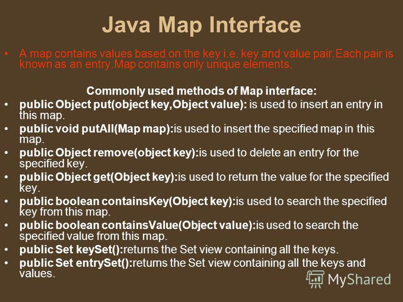 Java Map Interface A map contains values based on the key i.e. key and value pair.Each pair is known as an entry.Map contains only unique elements. Commonly used methods of Map interface: public Object put(object key,Object value): is used to insert