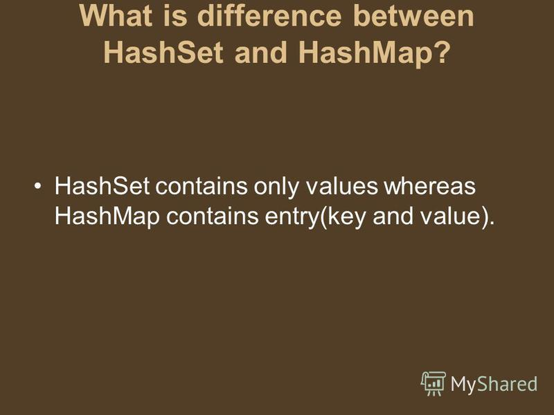 What is difference between HashSet and HashMap? HashSet contains only values whereas HashMap contains entry(key and value).
