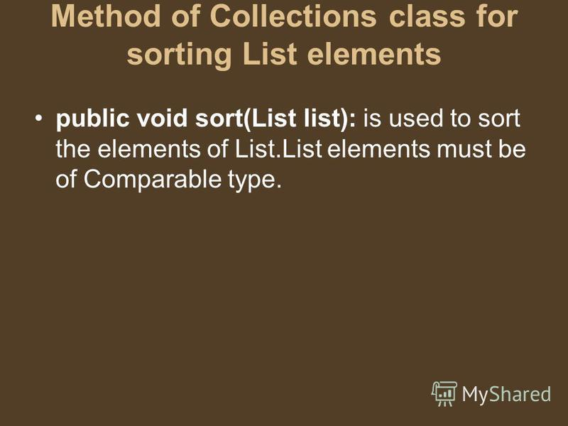 Method of Collections class for sorting List elements public void sort(List list): is used to sort the elements of List.List elements must be of Comparable type.