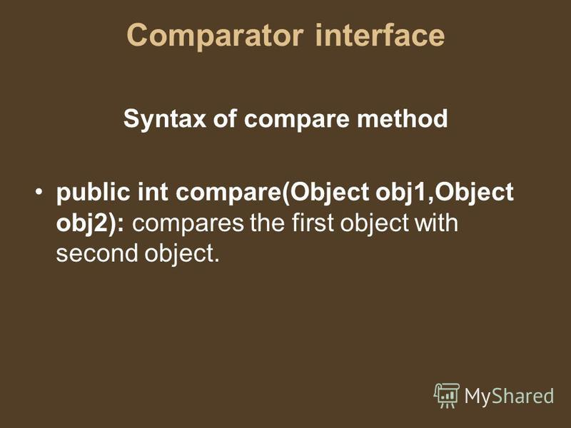 Comparator interface Syntax of compare method public int compare(Object obj1,Object obj2): compares the first object with second object.