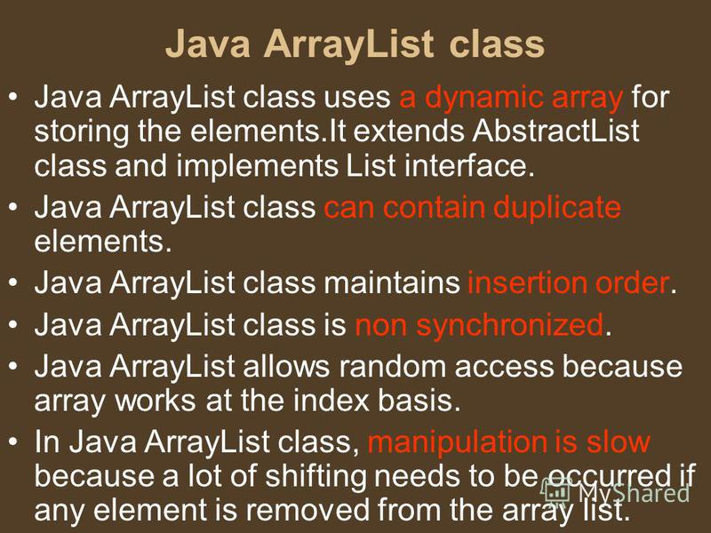 Java ArrayList class Java ArrayList class uses a dynamic array for storing the elements.It extends AbstractList class and implements List interface. Java ArrayList class can contain duplicate elements. Java ArrayList class maintains insertion order.