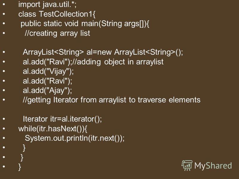 import java.util.*; class TestCollection1{ public static void main(String args[]){ //creating array list ArrayList al=new ArrayList (); al.add(