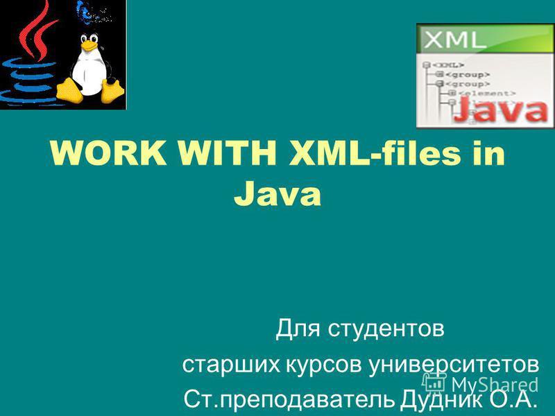 WORK WITH XML-files in Java Для студентов старших курсов университетов Ст.преподаватель Дудник О.А.