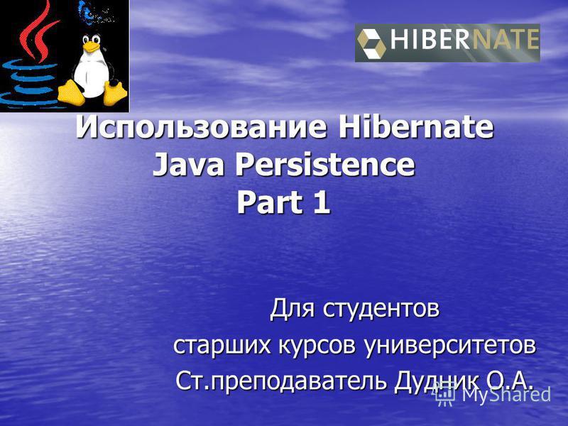 Использование Hibernate Java Persistence Part 1 Для студентов старших курсов университетов Ст.преподаватель Дудник О.А.