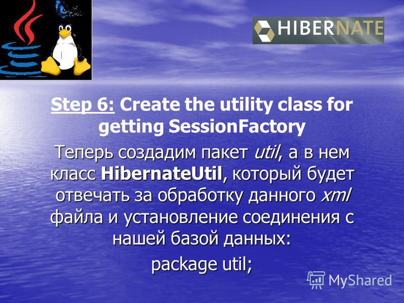 Step 6: Create the utility class for getting SessionFactory Теперь создадим пакет util, а в нем класс HibernateUtil, который будет отвечать за обработку данного xml файла и установление соединения с нашей базой данных: package util;