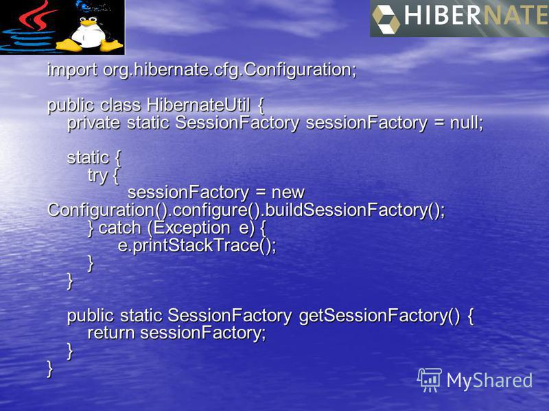 import org.hibernate.cfg.Configuration; public class HibernateUtil { private static SessionFactory sessionFactory = null; static { try { sessionFactory = new Configuration().configure().buildSessionFactory(); } catch (Exception e) { e.printStackTrace