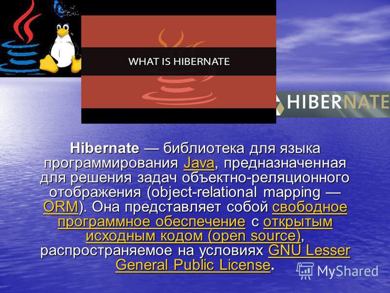 Hibernate библиотека для языка программирования Java, предназначенная для решения задач объектно-реляционного отображения (object-relational mapping ORM). Она представляет собой свободное программное обеспечение с открытым исходным кодом (open source