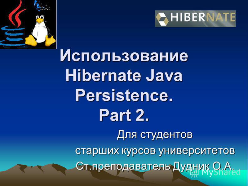 Использование Hibernate Java Persistence. Part 2. Для студентов старших курсов университетов Ст.преподаватель Дудник О.А.
